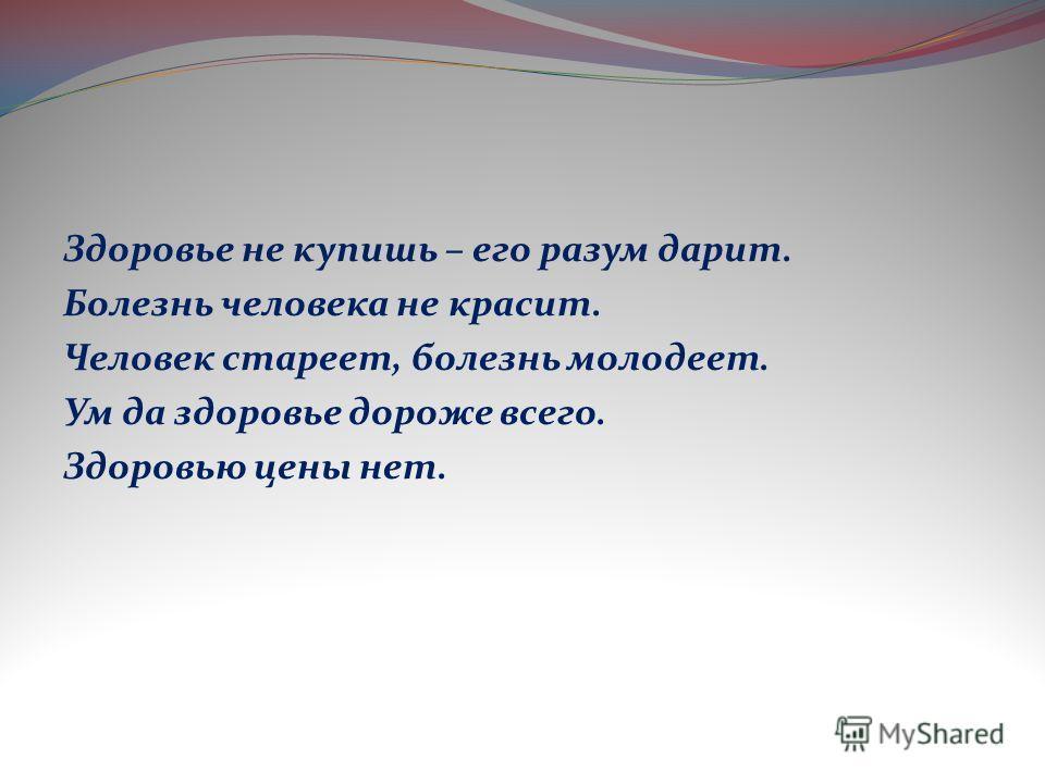 Здоровье не купишь – его разум дарит. Болезнь человека не красит. Человек стареет, болезнь молодеет. Ум да здоровье дороже всего. Здоровью цены нет.