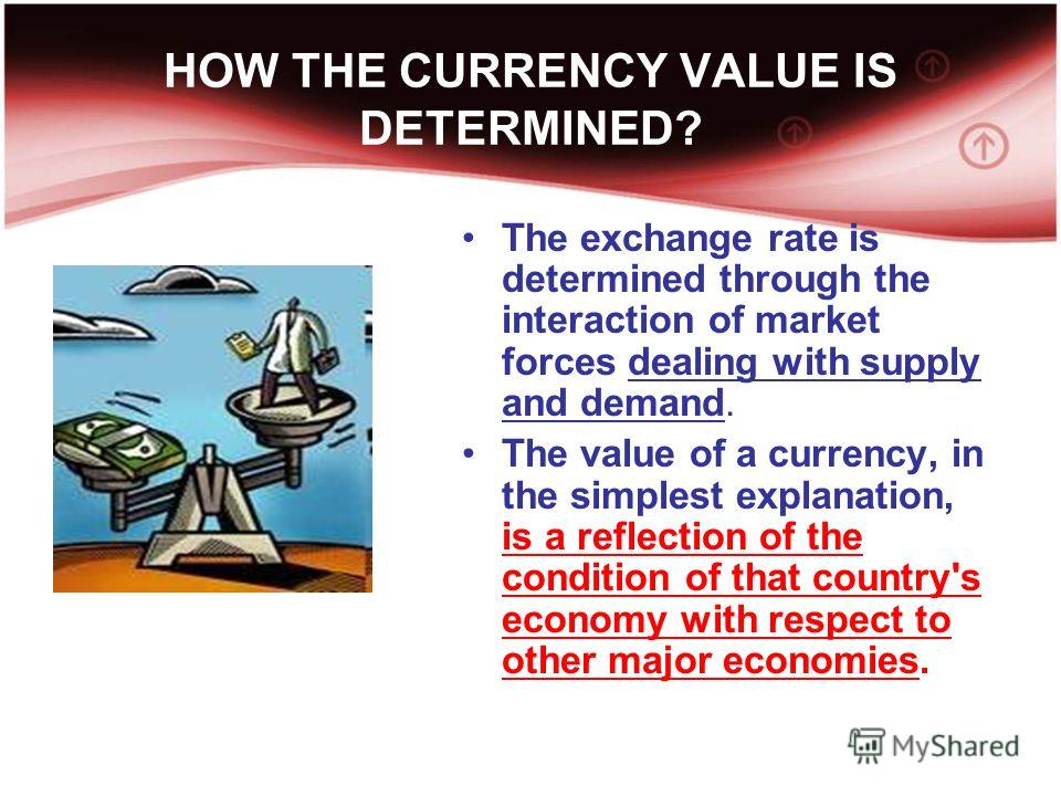 HOW THE CURRENCY VALUE IS DETERMINED? The exchange rate is determined through the interaction of market forces dealing with supply and demand. The value of a currency, in the simplest explanation, is a reflection of the condition of that country's ec