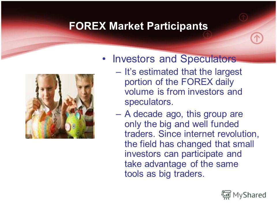 FOREX Market Participants Investors and Speculators –Its estimated that the largest portion of the FOREX daily volume is from investors and speculators. –A decade ago, this group are only the big and well funded traders. Since internet revolution, th
