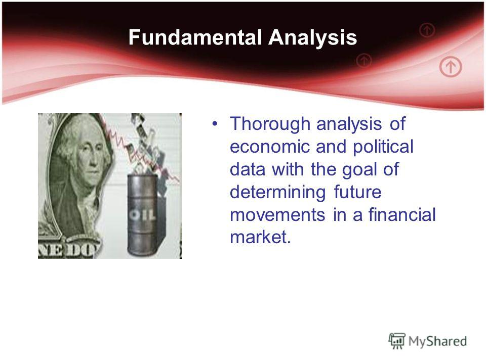 Fundamental Analysis Thorough analysis of economic and political data with the goal of determining future movements in a financial market.