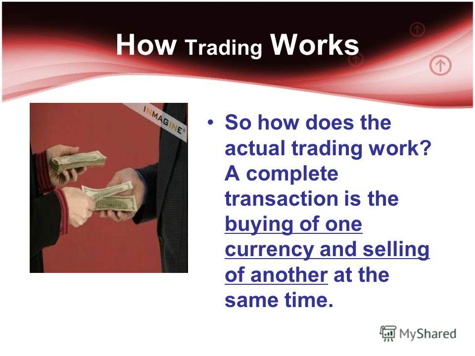 How Trading Works So how does the actual trading work? A complete transaction is the buying of one currency and selling of another at the same time.