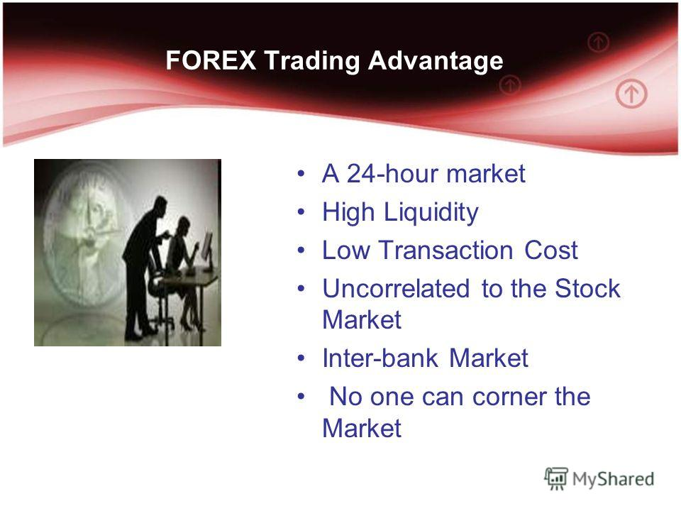 FOREX Trading Advantage A 24-hour market High Liquidity Low Transaction Cost Uncorrelated to the Stock Market Inter-bank Market No one can corner the Market