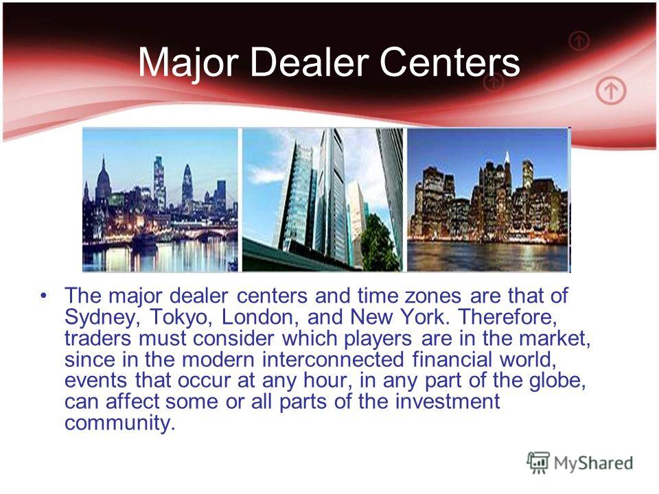 Major Dealer Centers The major dealer centers and time zones are that of Sydney, Tokyo, London, and New York. Therefore, traders must consider which players are in the market, since in the modern interconnected financial world, events that occur at a