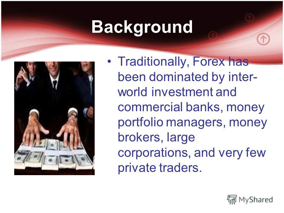 Background Traditionally, Forex has been dominated by inter- world investment and commercial banks, money portfolio managers, money brokers, large corporations, and very few private traders.