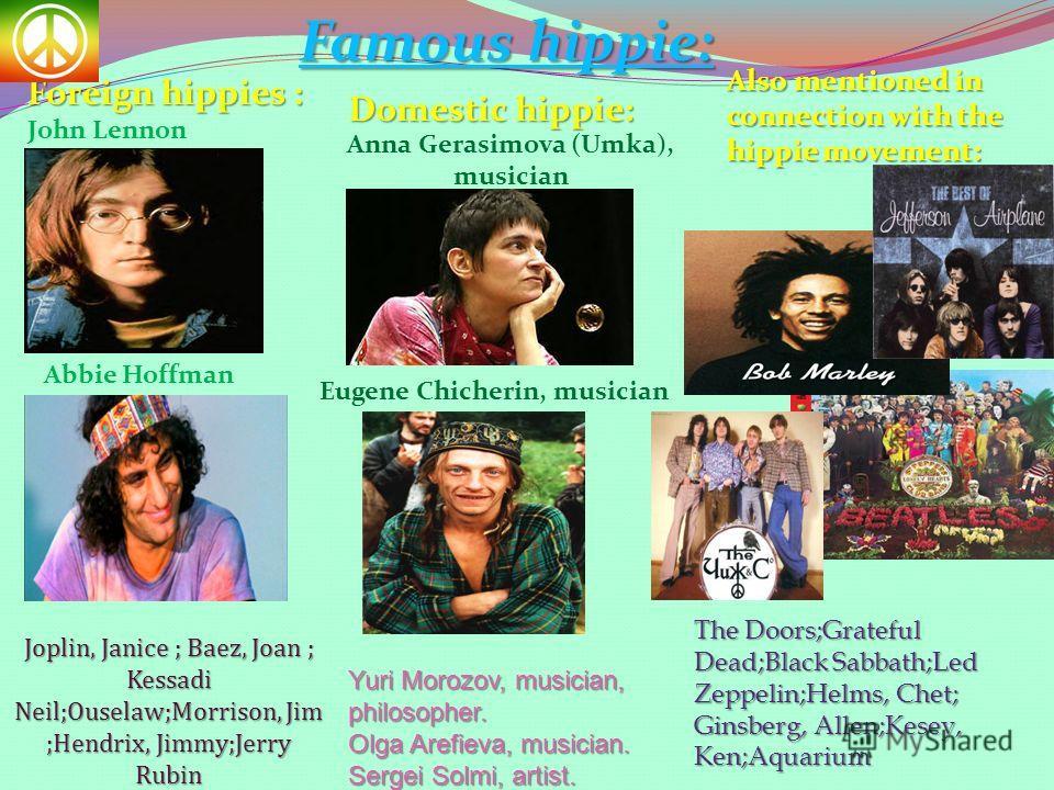 Famous hippie: Foreign hippies : John Lennon Abbie Hoffman Joplin, Janice ; Baez, Joan ; Kessadi Neil;Ouselaw;Morrison, Jim ;Hendrix, Jimmy;Jerry Rubin Domestic hippie: Anna Gerasimova (Umka), musician Eugene Chicherin, musician Yuri Morozov, musicia