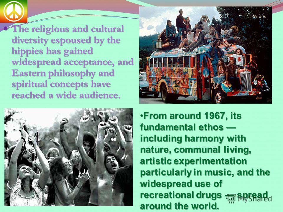 The religious and cultural diversity espoused by the hippies has gained widespread acceptance, and Eastern philosophy and spiritual concepts have reached a wide audience. The religious and cultural diversity espoused by the hippies has gained widespr
