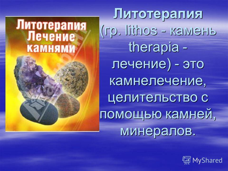 Литотерапия (гр. lithos - камень therapia - лечение) - это камнелечение, целительство с помощью камней, минералов.