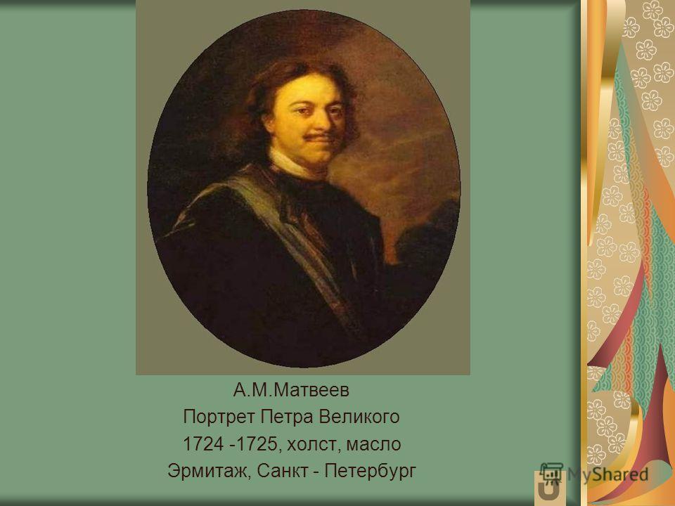 А.М.Матвеев Портрет Петра Великого 1724 -1725, холст, масло Эрмитаж, Санкт - Петербург