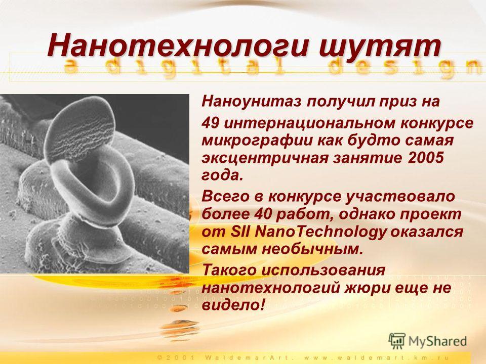 Наноунитаз получил приз на 49 интернациональном конкурсе микрографии как будто самая эксцентричная занятие 2005 года. Всего в конкурсе участвовало более 40 работ, однако проект от SII NanoTechnology оказался самым необычным. Такого использования нано