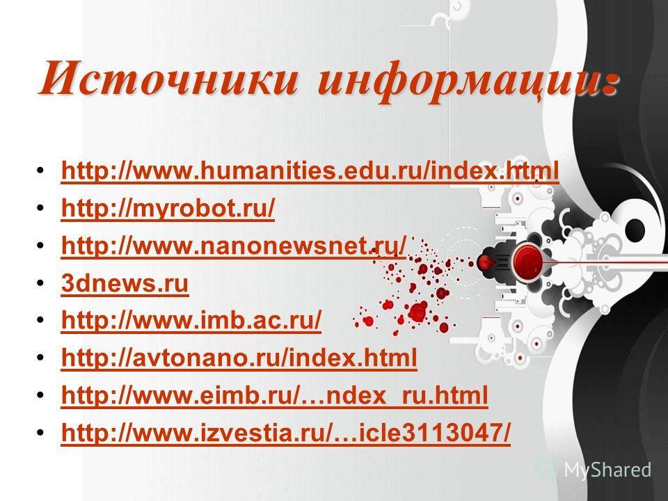 Источники информации : http://www.humanities.edu.ru/index.html http://myrobot.ru/ http://www.nanonewsnet.ru/ 3dnews.ru http://www.imb.ac.ru/ http://avtonano.ru/index.html http://www.eimb.ru/…ndex_ru.html http://www.izvestia.ru/…icle3113047/
