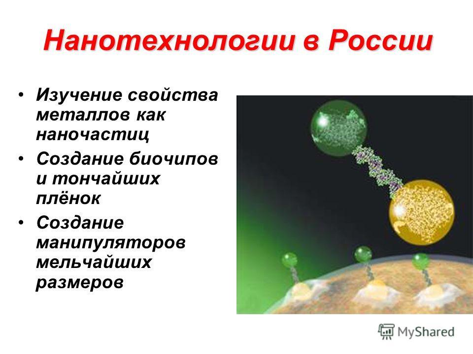 Нанотехнологии в России Изучение свойства металлов как наночастиц Создание биочипов и тончайших плёнок Создание манипуляторов мельчайших размеров