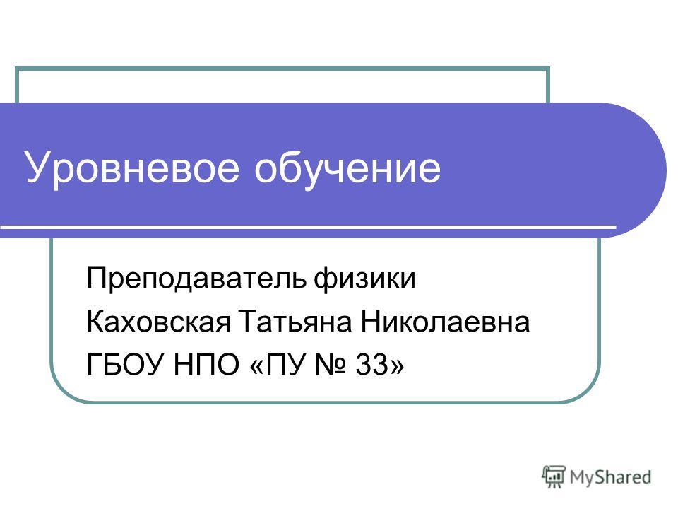 Уровневое обучение Преподаватель физики Каховская Татьяна Николаевна ГБОУ НПО «ПУ 33»