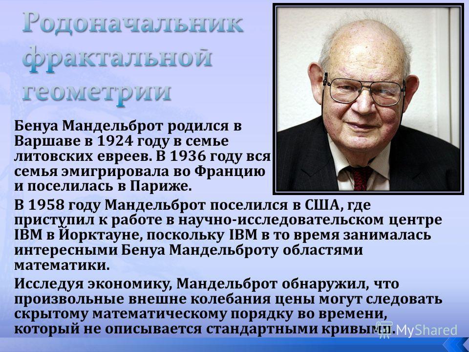 Бенуа Мандельброт родился в Варшаве в 1924 году в семье литовских евреев. В 1936 году вся семья эмигрировала во Францию и поселилась в Париже. В 1958 году Мандельброт поселился в США, где приступил к работе в научно-исследовательском центре IBM в Йор