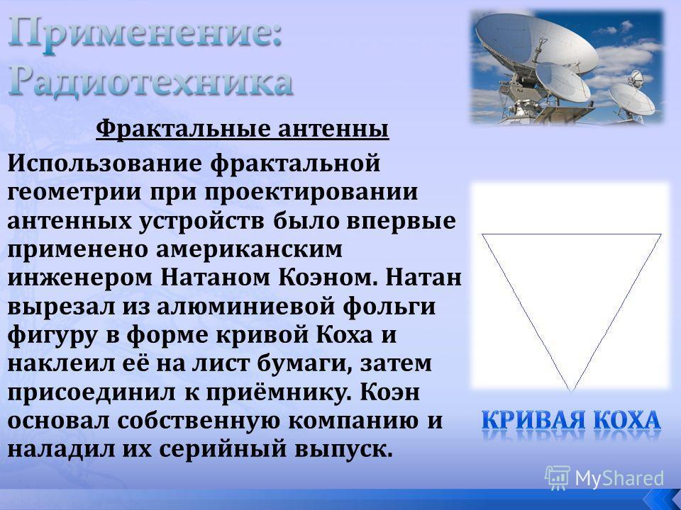 Фрактальные антенны Использование фрактальной геометрии при проектировании антенных устройств было впервые применено американским инженером Натаном Коэном. Натан вырезал из алюминиевой фольги фигуру в форме кривой Коха и наклеил её на лист бумаги, за
