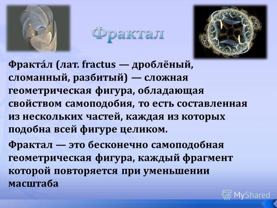 Фракта́л (лат. fractus дроблёный, сломанный, разбитый) сложная геометрическая фигура, обладающая свойством самоподобия, то есть составленная из нескольких частей, каждая из которых подобна всей фигуре целиком. Фрактал это бесконечно самоподобная геом