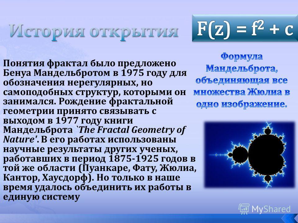 Понятия фрактал было предложено Бенуа Мандельбротом в 1975 году для обозначения нерегулярных, но самоподобных структур, которыми он занимался. Рождение фрактальной геометрии принято связывать с выходом в 1977 году книги Мандельброта `The Fractal Geom