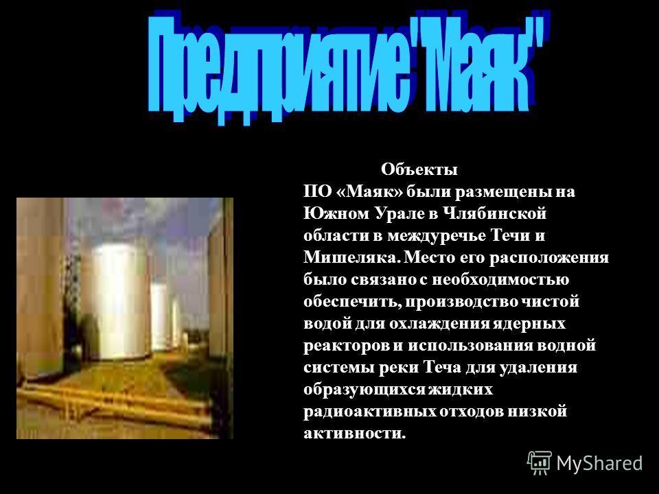 Объектыпервогв стране ПО «Маяк» были размещены на Южном Урале в Члябинской области в междуречье Течи и Мишеляка. Место его расположения было связано с необходимостью обеспечить, производство чистой водой для охлаждения ядерных реакторов и использован