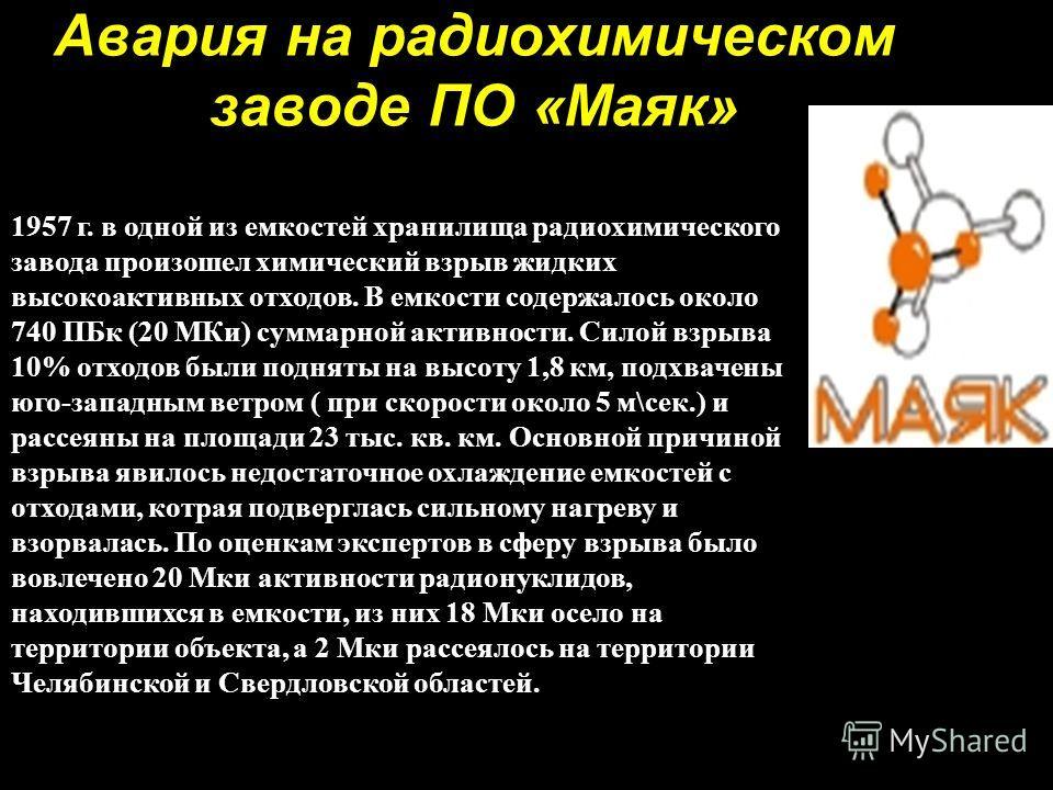 Авария на радиохимическом заводе ПО «Маяк» Авария на радиохимическом заводе ПО «Маяк» 29 сентября 1957 г. в одной из емкостей хранилища радиохимического завода произошел химический взрыв жидких высокоактивных отходов. В емкости содержалось около 740
