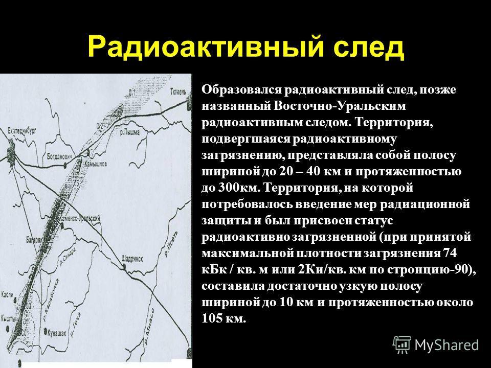 Радиоактивный след Образовался радиоактивный след, позже названный Восточно-Уральским радиоактивным следом. Территория, подвергшаяся радиоактивному загрязнению, представляла собой полосу шириной до 20 – 40 км и протяженностью до 300км. Территория, на