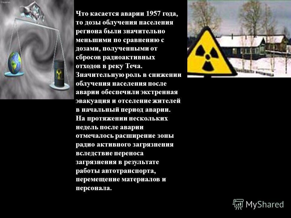 Что касается аварии 1957 года, то дозы облучения населения региона были значительно меньшими по сравнению с дозами, полученными от сбросов радиоактивных отходов в реку Теча. Значительную роль в снижении облучения населения после аварии обеспечили экс
