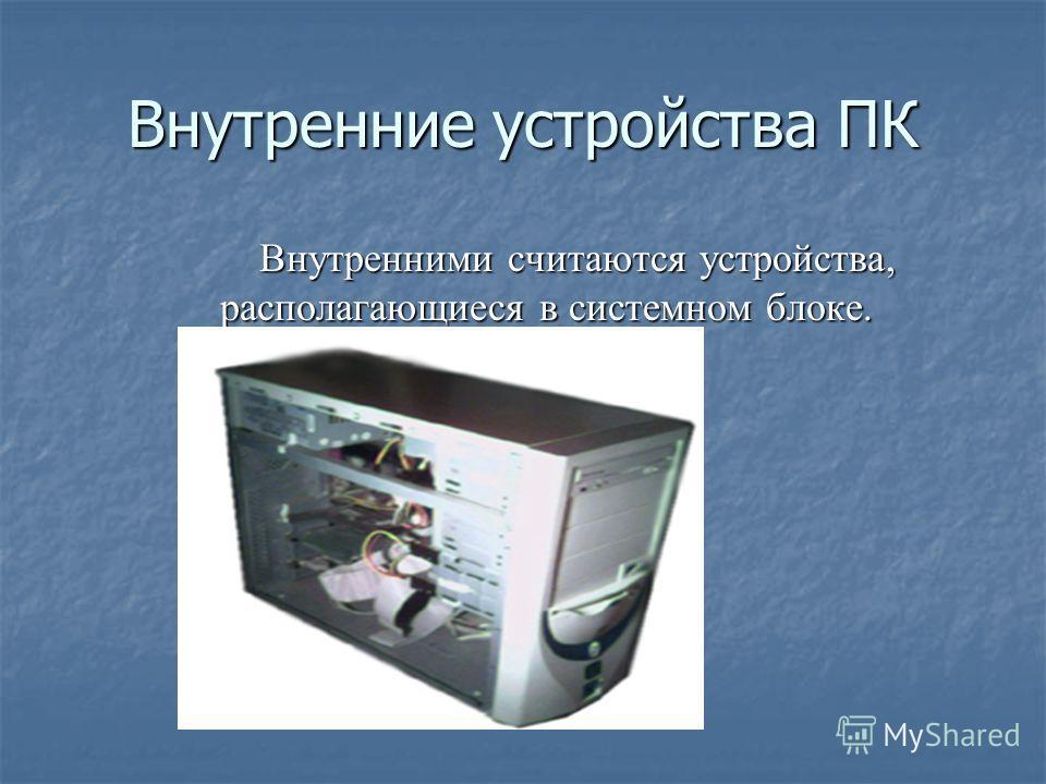 Внутренними считаются устройства, располагающиеся в системном блоке. Внутренними считаются устройства, располагающиеся в системном блоке.