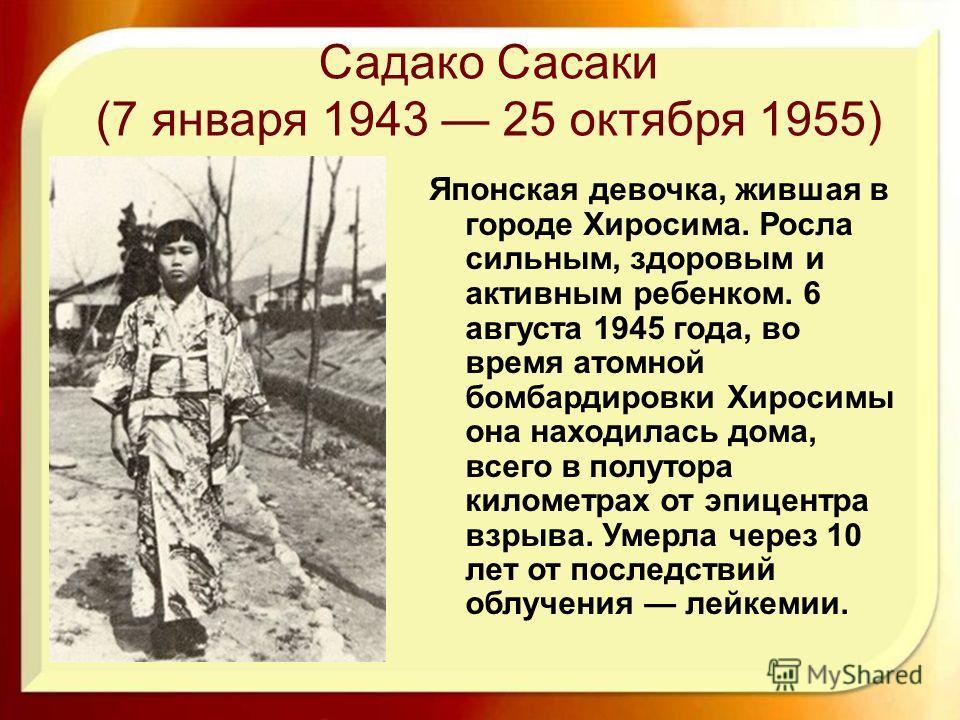 Садако Сасаки (7 января 1943 25 октября 1955) Японская девочка, жившая в городе Хиросима. Росла сильным, здоровым и активным ребенком. 6 августа 1945 года, во время атомной бомбардировки Хиросимы она находилась дома, всего в полутора километрах от эп