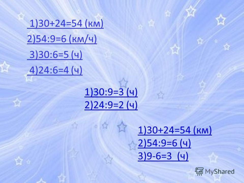 1)30+24=54 (км) 2)54:9=6 (км/ч) 3)30:6=5 (ч) 4)24:6=4 (ч) 1)30:9=3 (ч) 2)24:9=2 (ч) 1)30+24=54 (км) 2)54:9=6 (ч) 3)9-6=3 (ч)