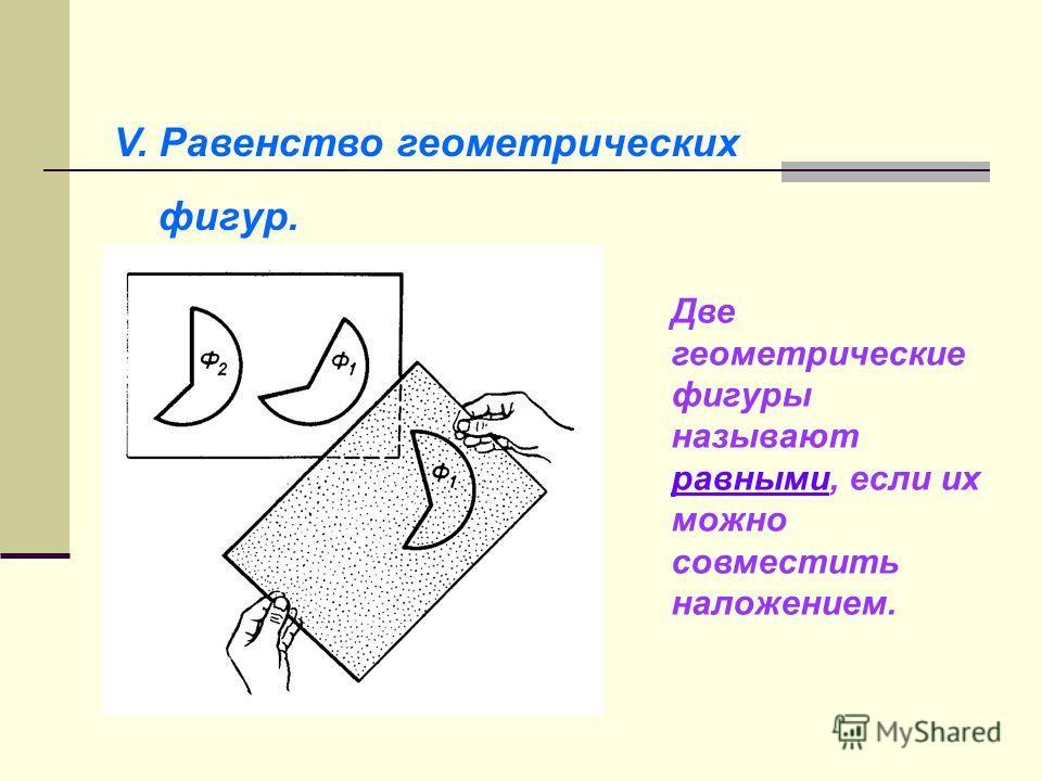 V. Равенство геометрических фигур. Две геометрические фигуры называют равными, если их можно совместить наложением.
