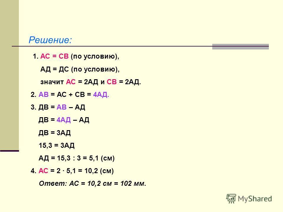 Решение: 1. АС = СВ (по условию), АД = ДС (по условию), значит АС = 2АД и СВ = 2АД. 2. АВ = АС + СВ = 4АД. 3. ДВ = АВ – АД ДВ = 4АД – АД ДВ = 3АД 15,3 = 3АД АД = 15,3 : 3 = 5,1 (см) 4. АС = 2 · 5,1 = 10,2 (см) Ответ: АС = 10,2 см = 102 мм.
