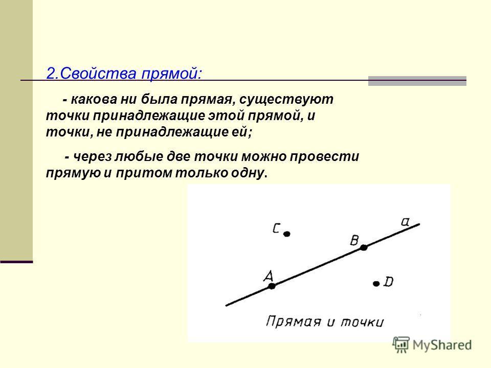 2.Свойства прямой: - какова ни была прямая, существуют точки принадлежащие этой прямой, и точки, не принадлежащие ей; - через любые две точки можно провести прямую и притом только одну.