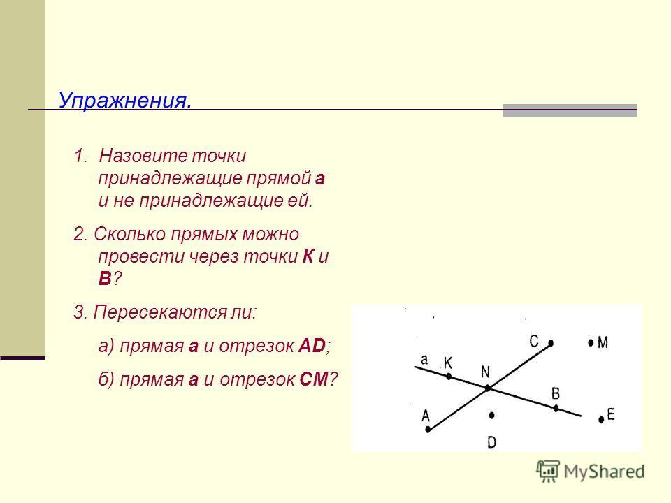 Упражнения. 1. Назовите точки принадлежащие прямой а и не принадлежащие ей. 2. Сколько прямых можно провести через точки К и В? 3. Пересекаются ли: а) прямая а и отрезок АD; б) прямая а и отрезок СМ?