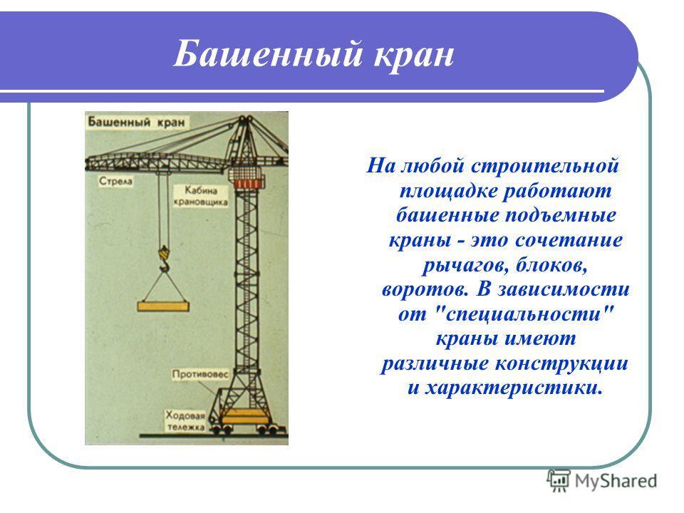 Башенный кран На любой строительной площадке работают башенные подъемные краны - это сочетание рычагов, блоков, воротов. В зависимости от специальности краны имеют различные конструкции и характеристики.