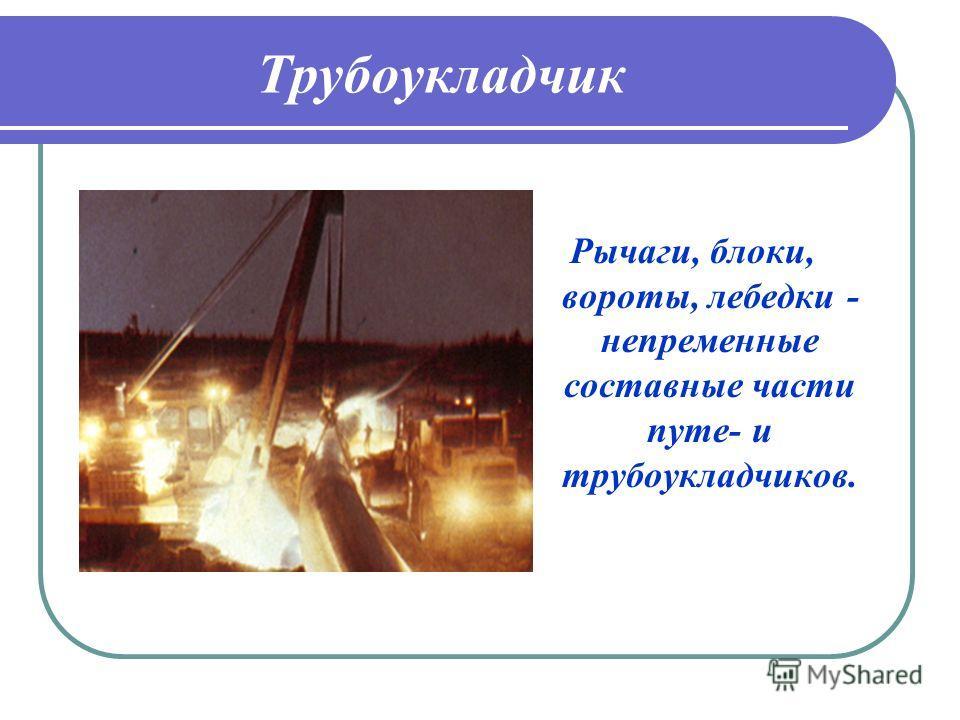 Трубоукладчик Рычаги, блоки, вороты, лебедки - непременные составные части путе- и трубоукладчиков.