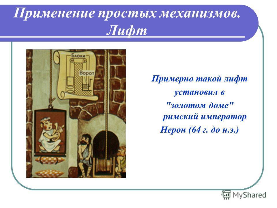 Применение простых механизмов. Лифт Примерно такой лифт установил в золотом доме римский император Нерон (64 г. до н.э.)
