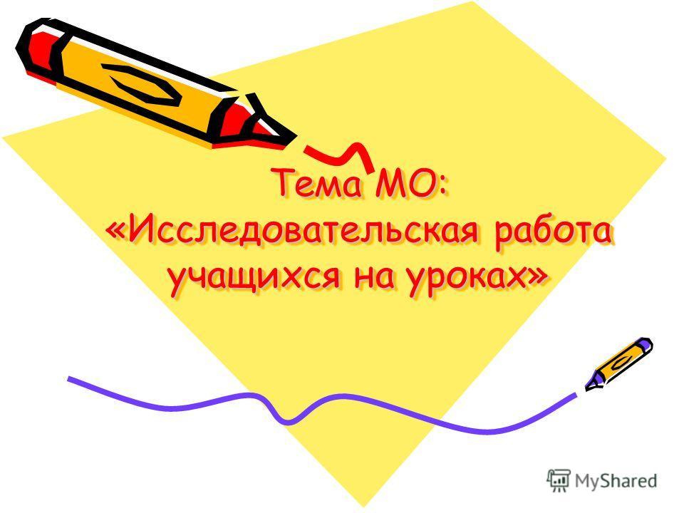 Тема МО: «Исследовательская работа учащихся на уроках»