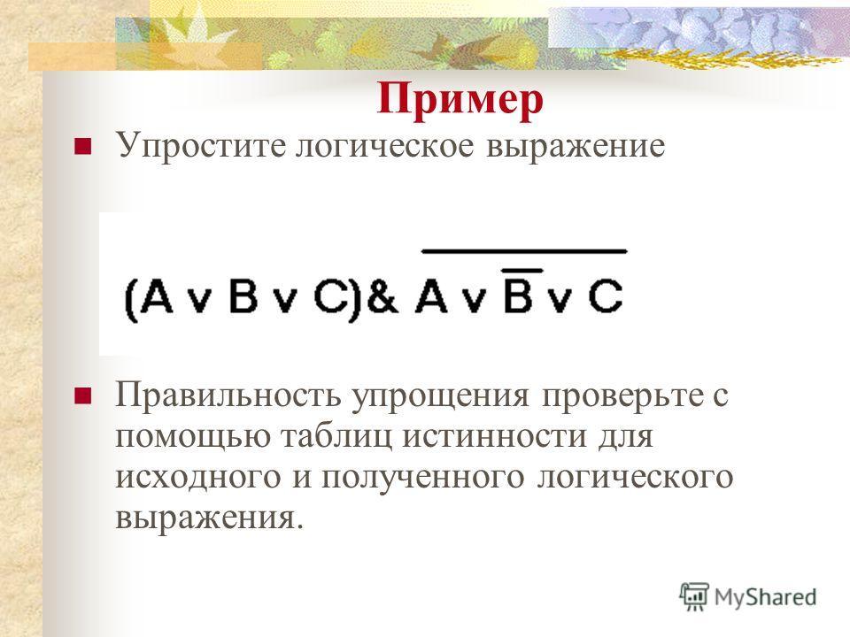 Пример Упростите логическое выражение Правильность упрощения проверьте с помощью таблиц истинности для исходного и полученного логического выражения.