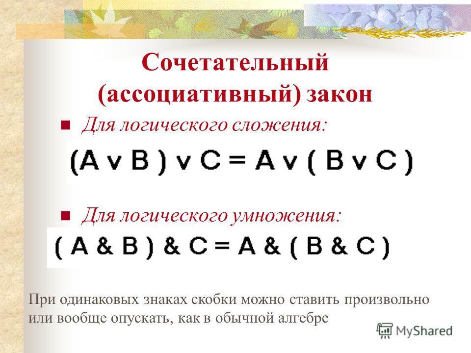 Сочетательный (ассоциативный) закон Для логического сложения: Для логического умножения: При одинаковых знаках скобки можно ставить произвольно или вообще опускать, как в обычной алгебре