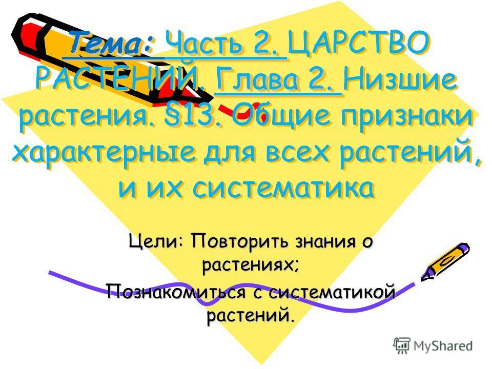 Тема: Часть 2. Глава 2. §13. Тема: Часть 2. ЦАРСТВО РАСТЕНИЙ. Глава 2. Низшие растения. §13. Общие признаки характерные для всех растений, и их систематика Цели: Повторить знания о растениях; Познакомиться с систематикой растений.