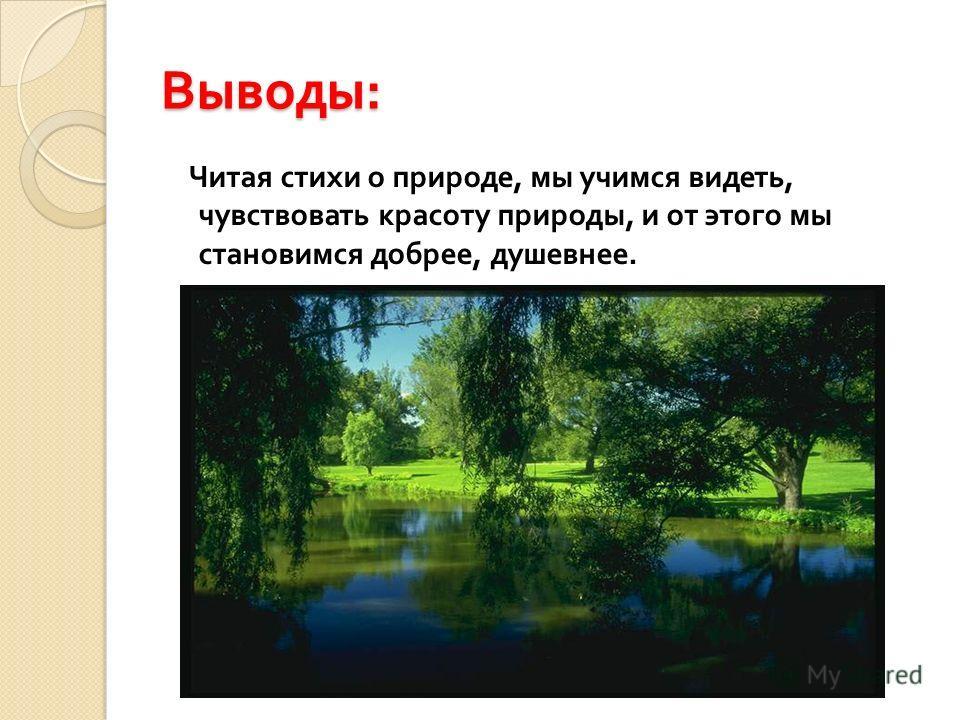 Выводы : Читая стихи о природе, мы учимся видеть, чувствовать красоту природы, и от этого мы становимся добрее, душевнее.