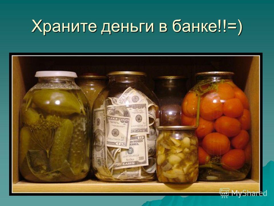 Храните деньги в банке!!=)