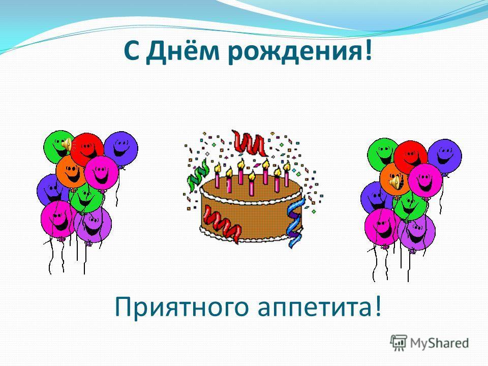С Днём рождения! Приятного аппетита!
