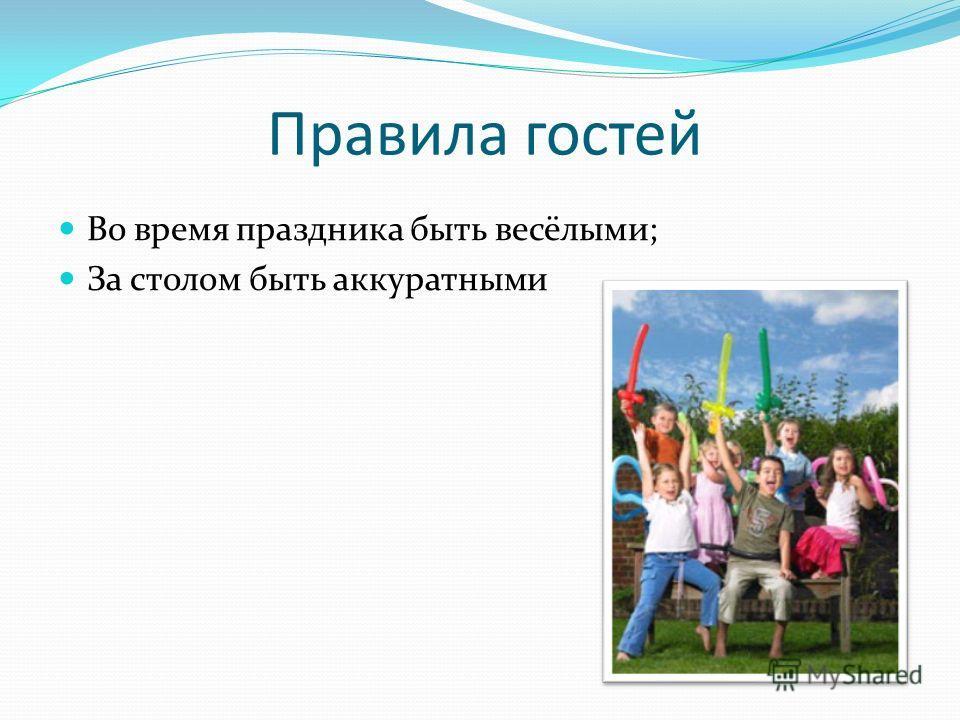 Правила гостей Во время праздника быть весёлыми; За столом быть аккуратными