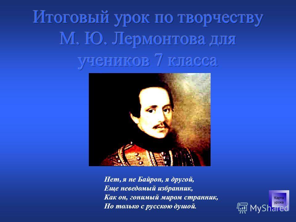 Нет, я не Байрон, я другой, Еще неведомый избранник, Как он, гонимый миром странник, Но только с русскою душой.