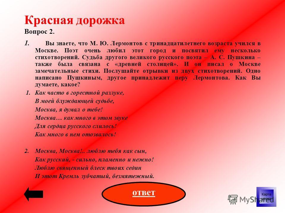 Красная дорожка Вопрос 2. 1. Вы знаете, что М. Ю. Лермонтов с тринадцатилетнего возраста учился в Москве. Поэт очень любил этот город и посвятил ему несколько стихотворений. Судьба другого великого русского поэта – А. С. Пушкина – также была связана