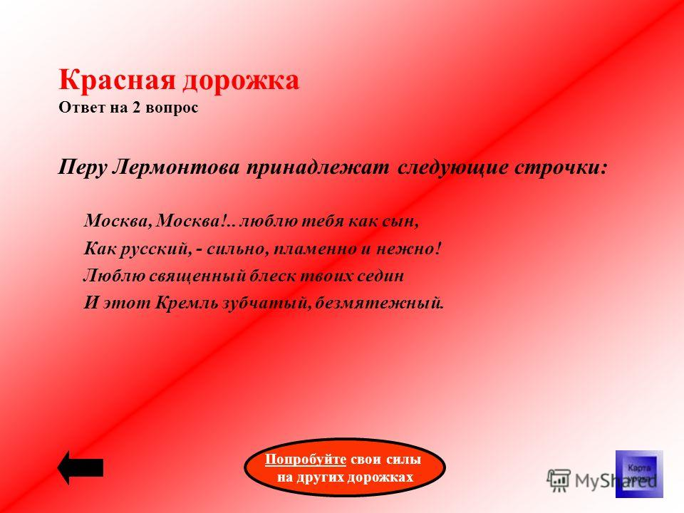 Красная дорожка Ответ на 2 вопрос Перу Лермонтова принадлежат следующие строчки: Москва, Москва!.. люблю тебя как сын, Как русский, - сильно, пламенно и нежно! Люблю священный блеск твоих седин И этот Кремль зубчатый, безмятежный. ПопробуйтеПопробуйт