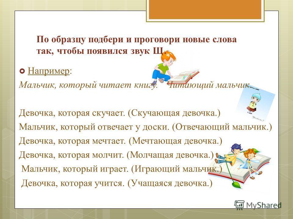 По образцу подбери и проговори новые слова так, чтобы появился звук Щ. Например: Мальчик, который читает книгу. Читающий мальчик. Девочка, которая скучает. (Скучающая девочка.) Мальчик, который отвечает у доски. (Отвечающий мальчик.) Девочка, которая
