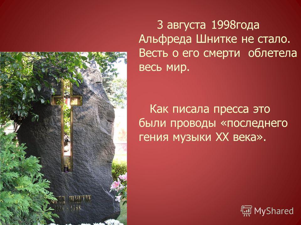 3 августа 1998года Альфреда Шнитке не стало. Весть о его смерти облетела весь мир. Как писала пресса это были проводы «последнего гения музыки ХХ века».
