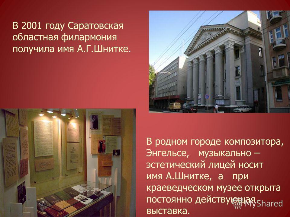 В 2001 году Саратовская областная филармония получила имя А.Г.Шнитке. В родном городе композитора, Энгельсе, музыкально – эстетический лицей носит имя А.Шнитке, а при краеведческом музее открыта постоянно действующая выставка.