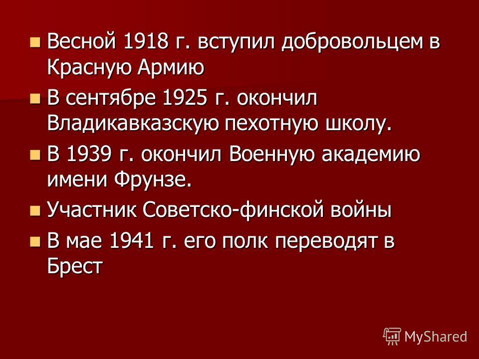 Весной 1918 г. вступил добровольцем в Красную Армию Весной 1918 г. вступил добровольцем в Красную Армию В сентябре 1925 г. окончил Владикавказскую пехотную школу. В сентябре 1925 г. окончил Владикавказскую пехотную школу. В 1939 г. окончил Военную ак