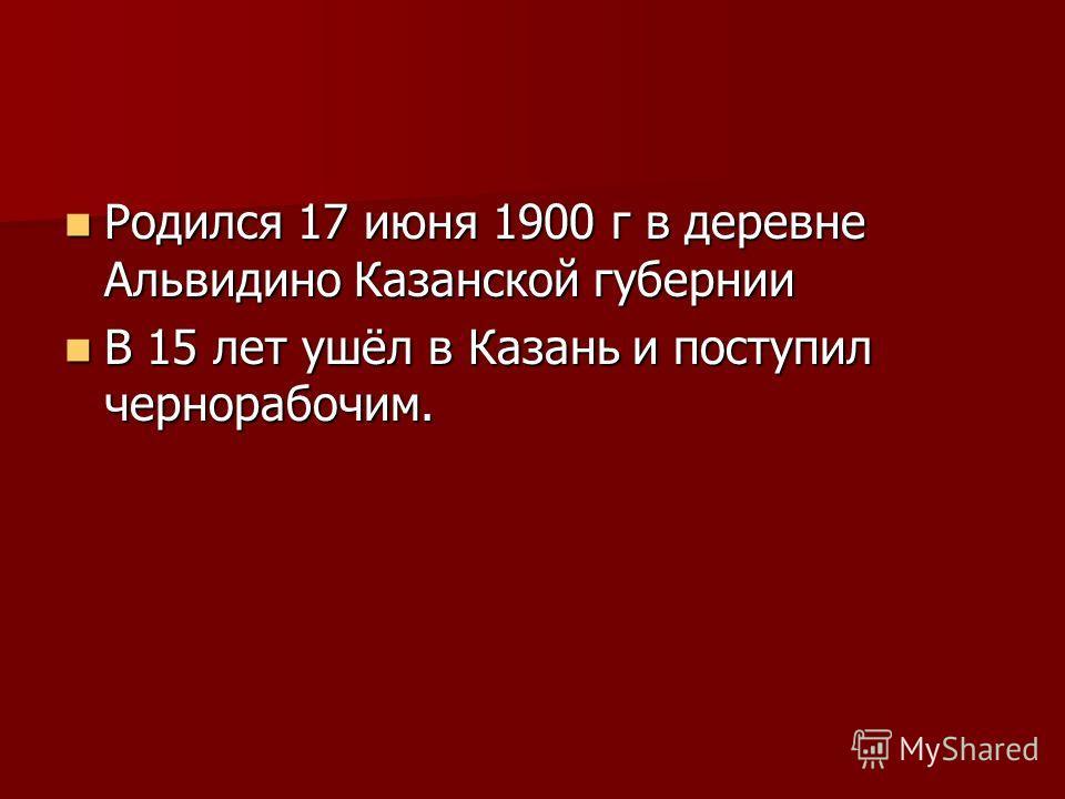 Родился 17 июня 1900 г в деревне Альвидино Казанской губернии Родился 17 июня 1900 г в деревне Альвидино Казанской губернии В 15 лет ушёл в Казань и поступил чернорабочим. В 15 лет ушёл в Казань и поступил чернорабочим.